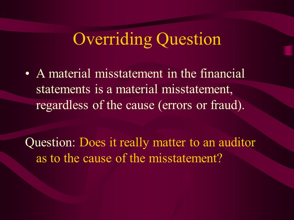 Overriding Question A material misstatement in the financial statements is a material misstatement, regardless of the cause (errors or fraud).