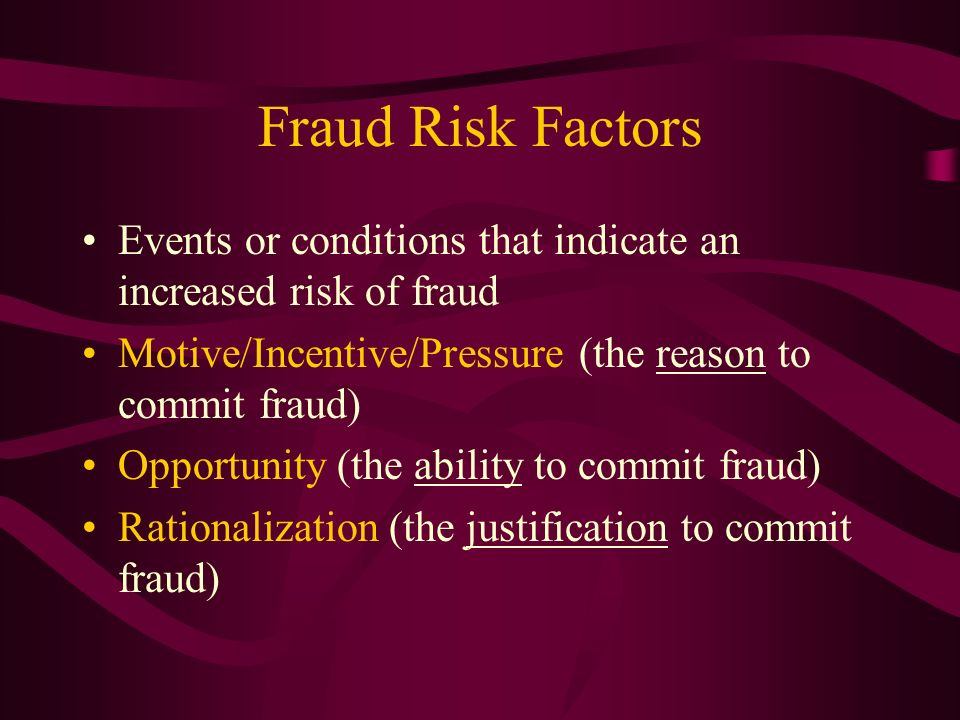 Fraud Risk Factors Events or conditions that indicate an increased risk of fraud. Motive/Incentive/Pressure (the reason to commit fraud)