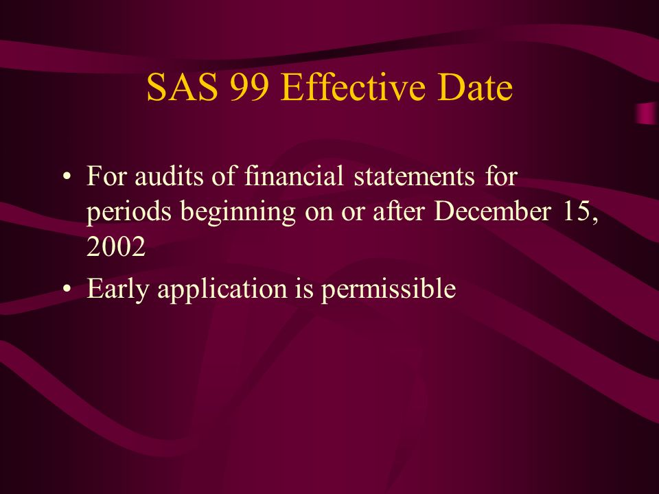 SAS 99 Effective Date For audits of financial statements for periods beginning on or after December 15, 2002.