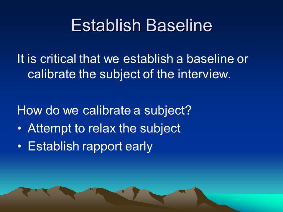 Establish Baseline It is critical that we establish a baseline or calibrate the subject of the interview.
