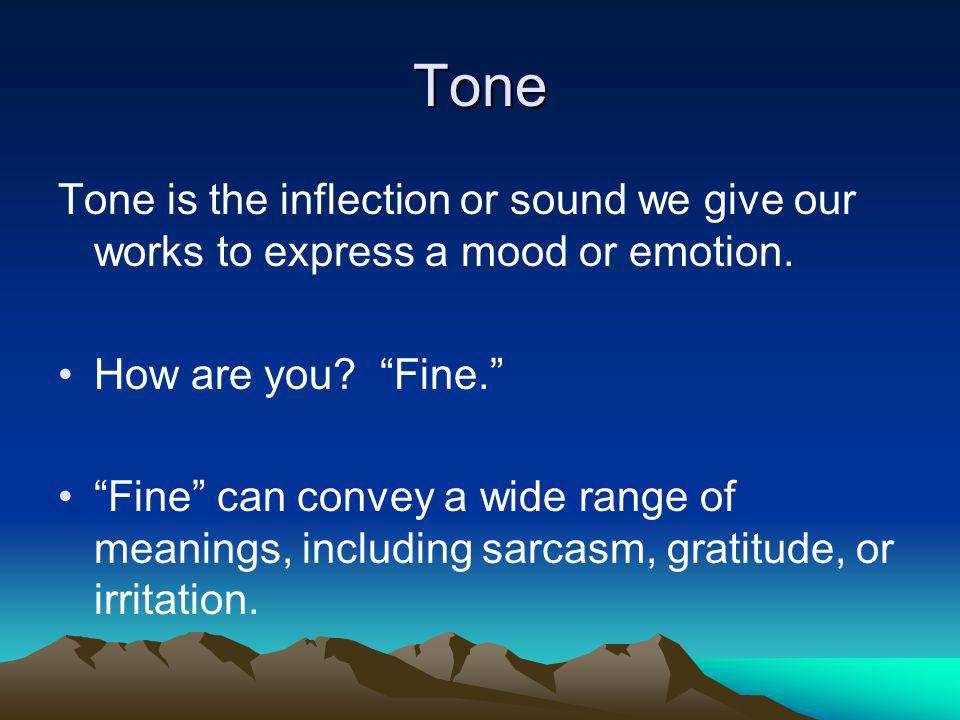 Tone Tone is the inflection or sound we give our works to express a mood or emotion. How are you Fine.