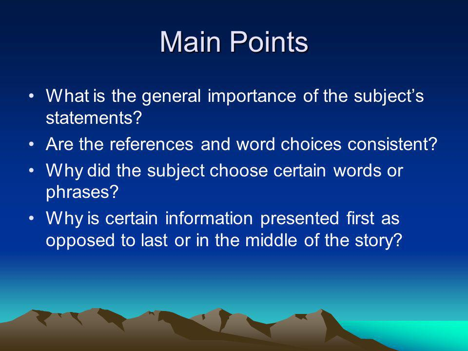 Main Points What is the general importance of the subject's statements Are the references and word choices consistent