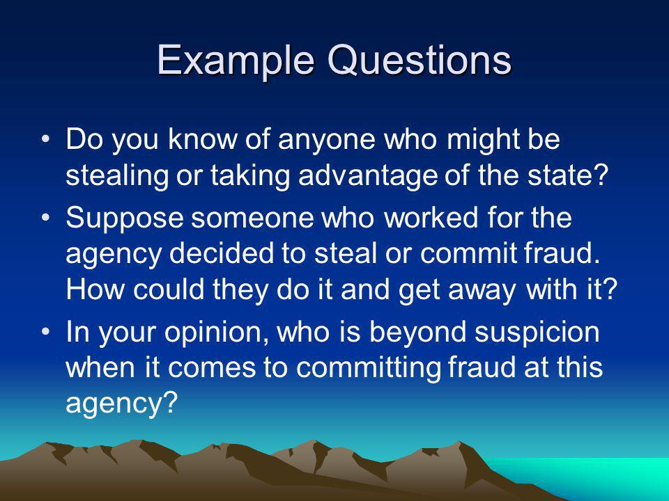 Example Questions Do you know of anyone who might be stealing or taking advantage of the state