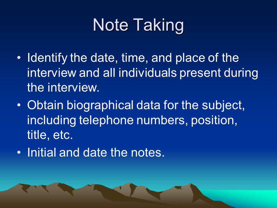 Note Taking Identify the date, time, and place of the interview and all individuals present during the interview.