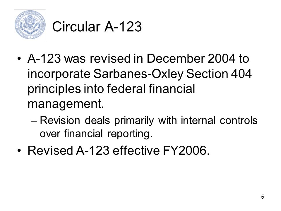 Circular A-123 A-123 was revised in December 2004 to incorporate Sarbanes-Oxley Section 404 principles into federal financial management.