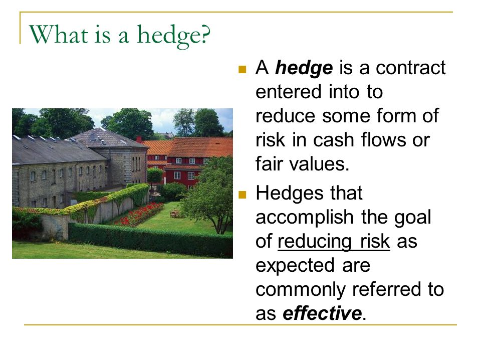 What is a hedge A hedge is a contract entered into to reduce some form of risk in cash flows or fair values.
