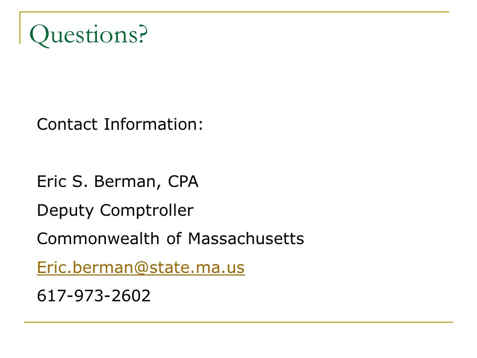 Questions Contact Information: Eric S. Berman, CPA. Deputy Comptroller. Commonwealth of Massachusetts.