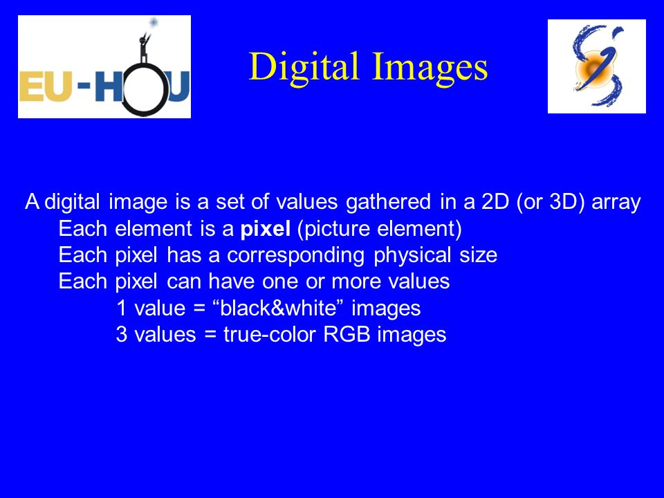 Digital Images A digital image is a set of values gathered in a 2D (or 3D) array. Each element is a pixel (picture element)
