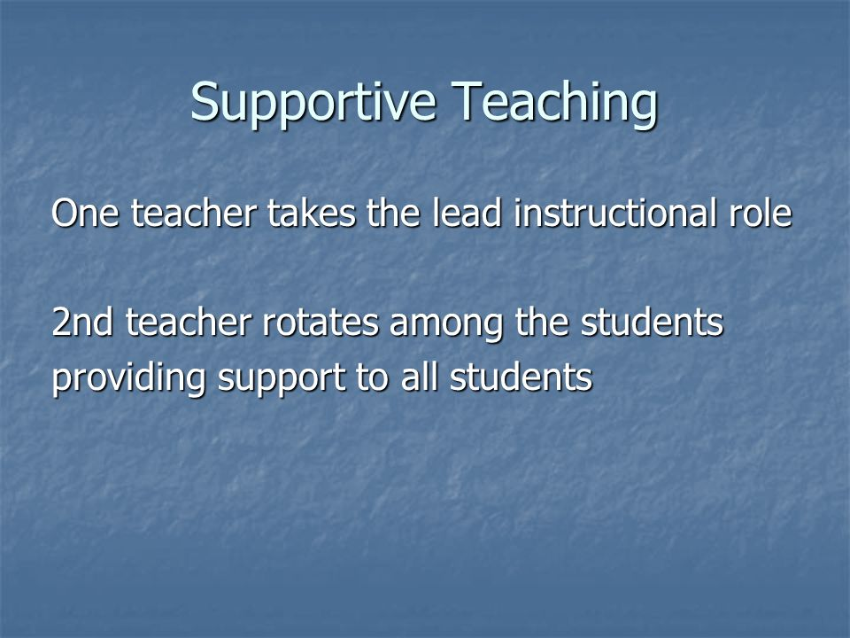 Supportive Teaching One teacher takes the lead instructional role
