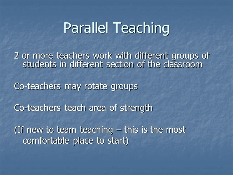 Parallel Teaching 2 or more teachers work with different groups of students in different section of the classroom.