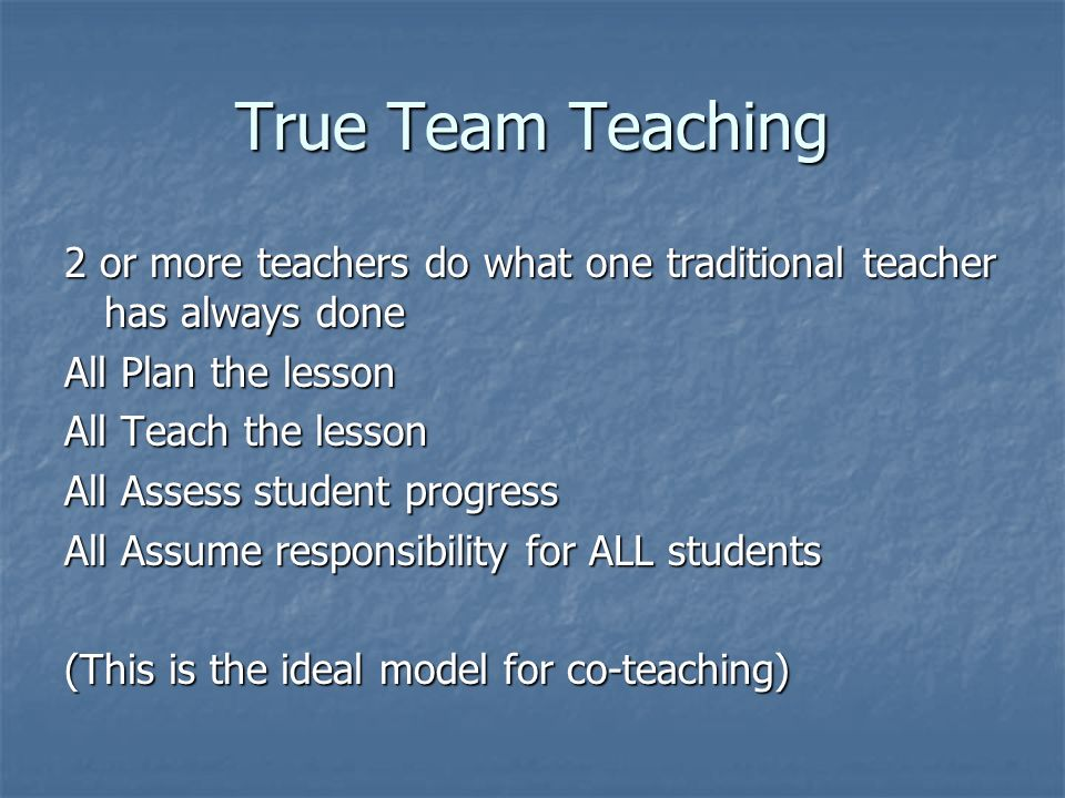 True Team Teaching 2 or more teachers do what one traditional teacher has always done. All Plan the lesson.