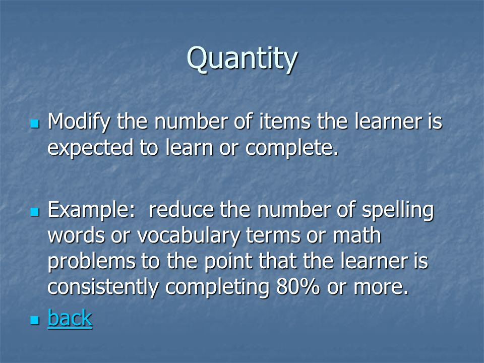 Quantity Modify the number of items the learner is expected to learn or complete.