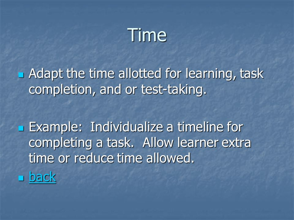 Time Adapt the time allotted for learning, task completion, and or test-taking.