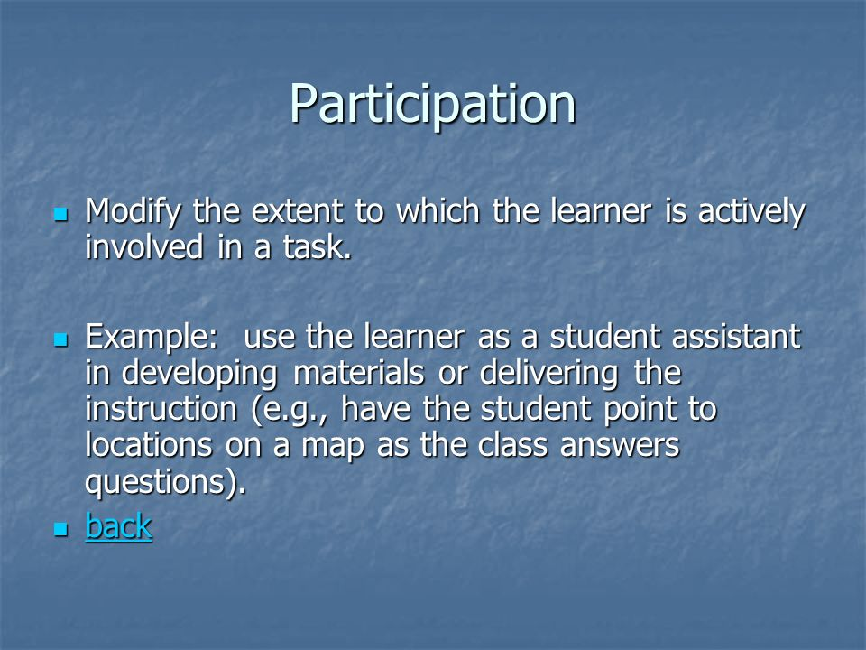 Participation Modify the extent to which the learner is actively involved in a task.