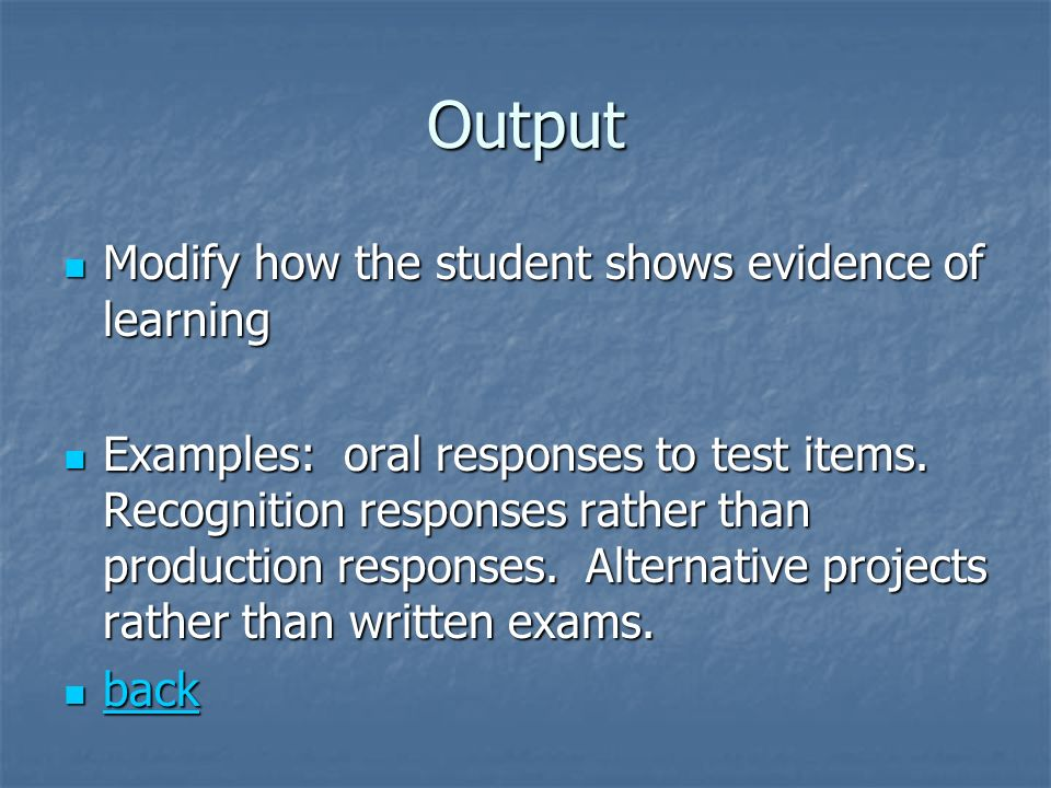 Output Modify how the student shows evidence of learning