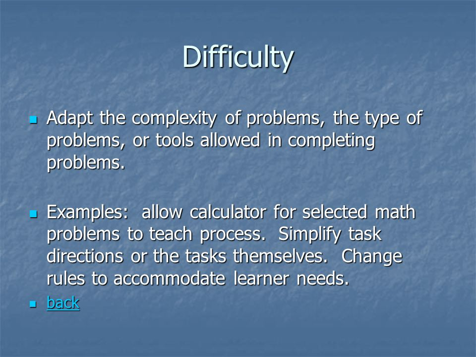 Difficulty Adapt the complexity of problems, the type of problems, or tools allowed in completing problems.