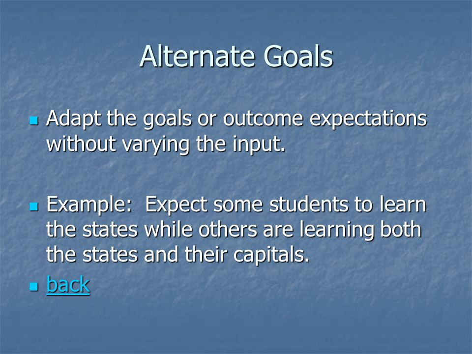 Alternate Goals Adapt the goals or outcome expectations without varying the input.