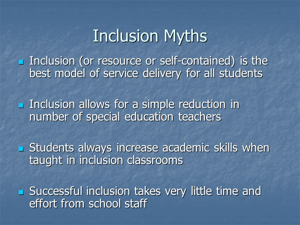 Inclusion Myths Inclusion (or resource or self-contained) is the best model of service delivery for all students.