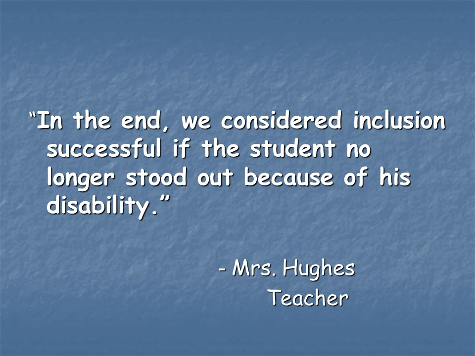 In the end, we considered inclusion successful if the student no longer stood out because of his disability.