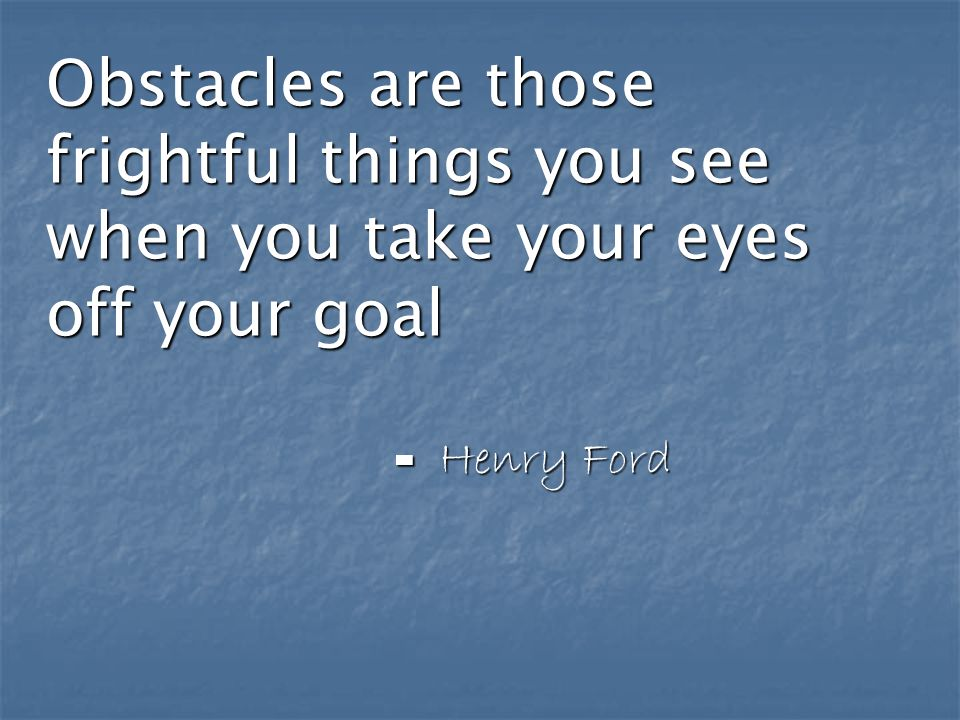 Obstacles are those frightful things you see when you take your eyes off your goal