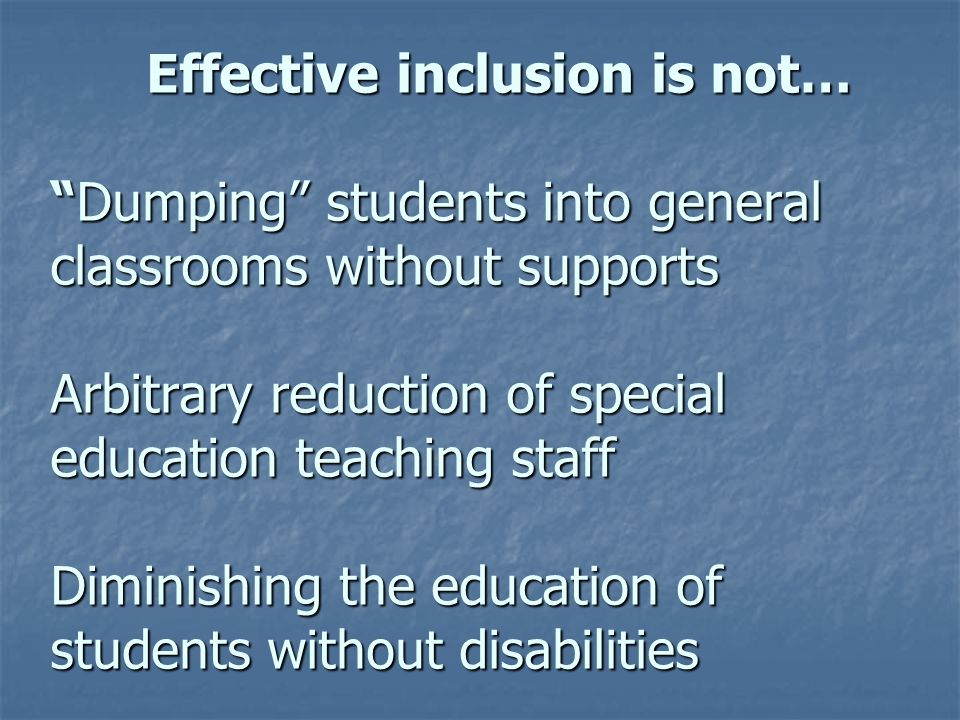 Effective inclusion is not… Dumping students into general classrooms without supports Arbitrary reduction of special education teaching staff Diminishing the education of students without disabilities