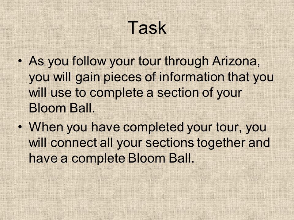 Task As you follow your tour through Arizona, you will gain pieces of information that you will use to complete a section of your Bloom Ball.