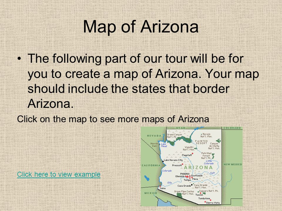 Map of Arizona The following part of our tour will be for you to create a map of Arizona. Your map should include the states that border Arizona.