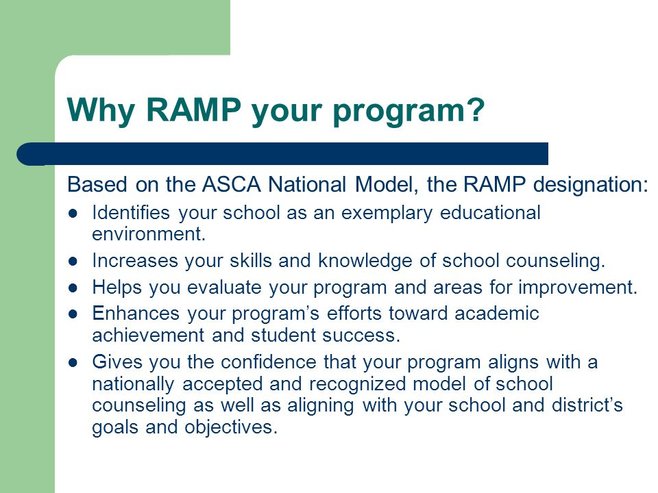 Why RAMP your program Based on the ASCA National Model, the RAMP designation: Identifies your school as an exemplary educational environment.