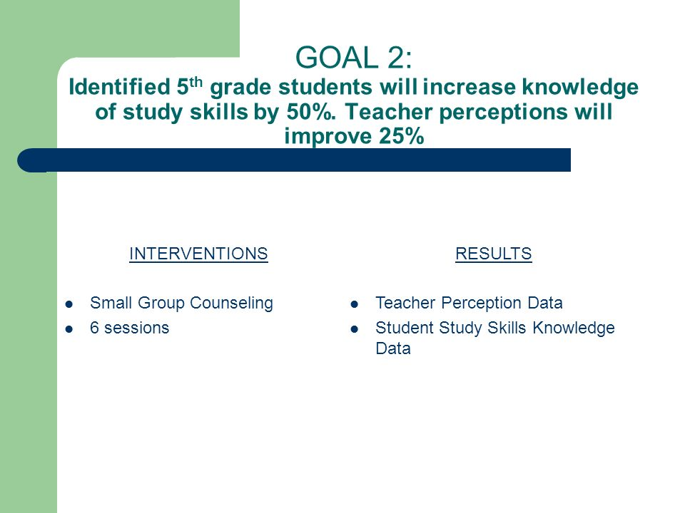 GOAL 2: Identified 5th grade students will increase knowledge of study skills by 50%. Teacher perceptions will improve 25%