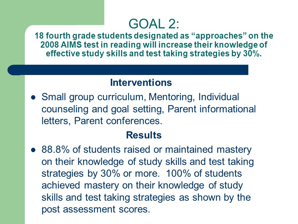 GOAL 2: 18 fourth grade students designated as approaches on the 2008 AIMS test in reading will increase their knowledge of effective study skills and test taking strategies by 30%.