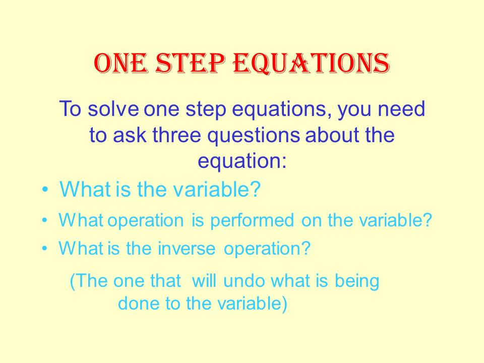 ONE STEP EQUATIONS To solve one step equations, you need to ask three questions about the equation: