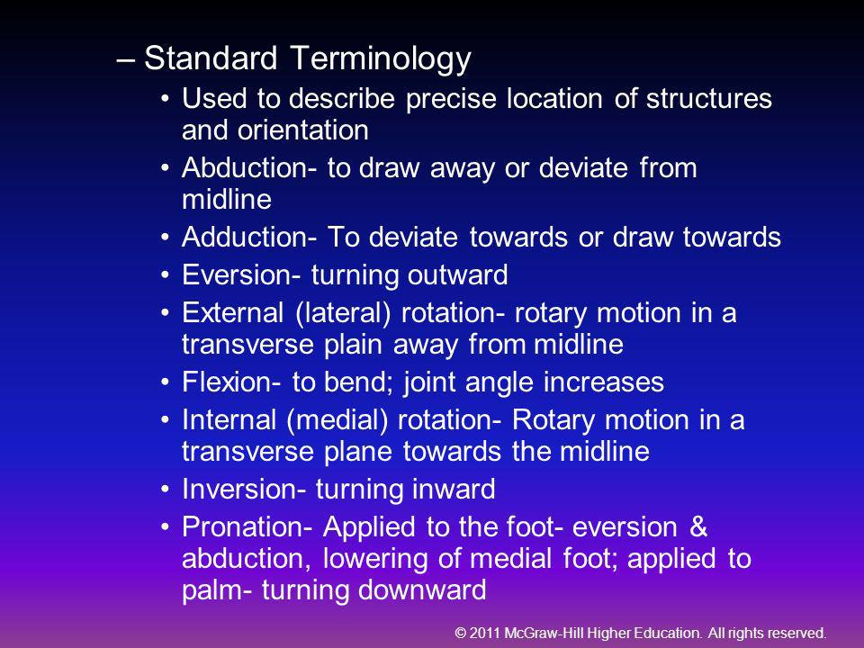 Standard Terminology Used to describe precise location of structures and orientation. Abduction- to draw away or deviate from midline.