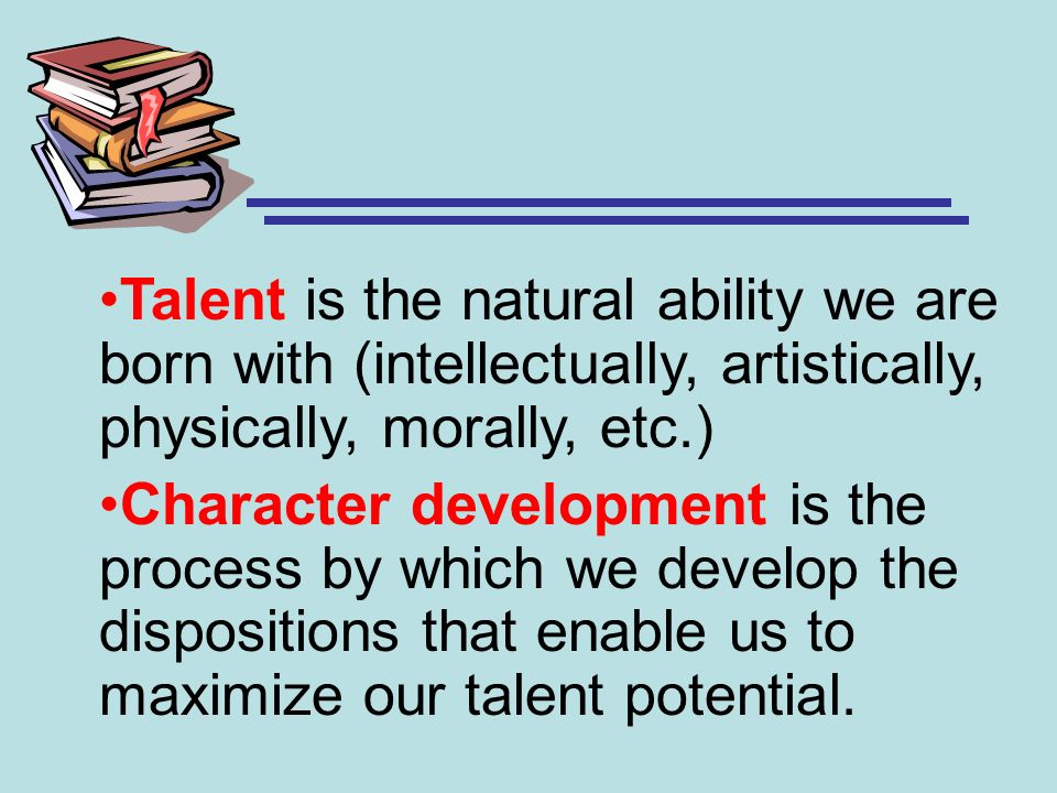 Talent is the natural ability we are born with (intellectually, artistically, physically, morally, etc.)