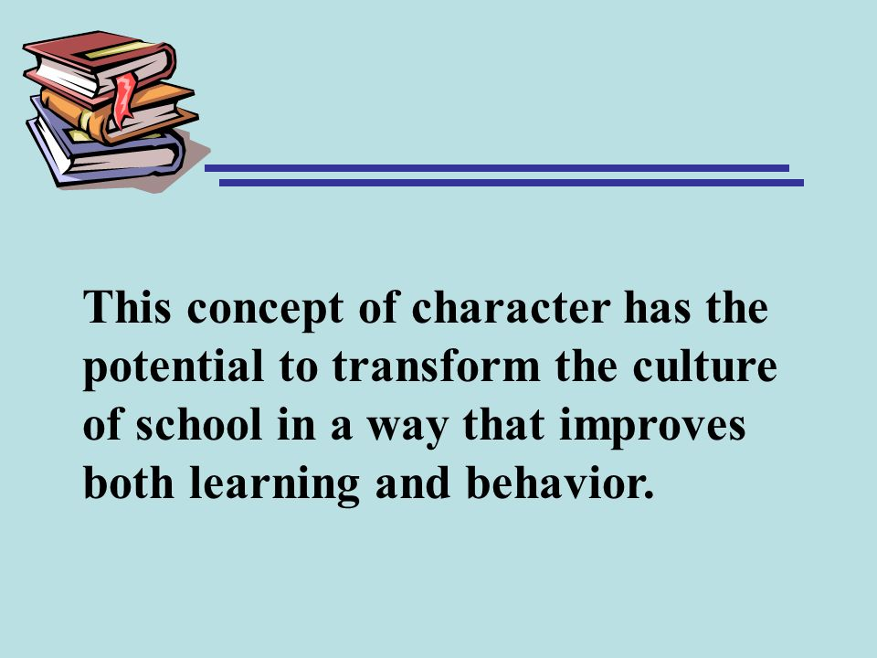 This concept of character has the potential to transform the culture of school in a way that improves both learning and behavior.
