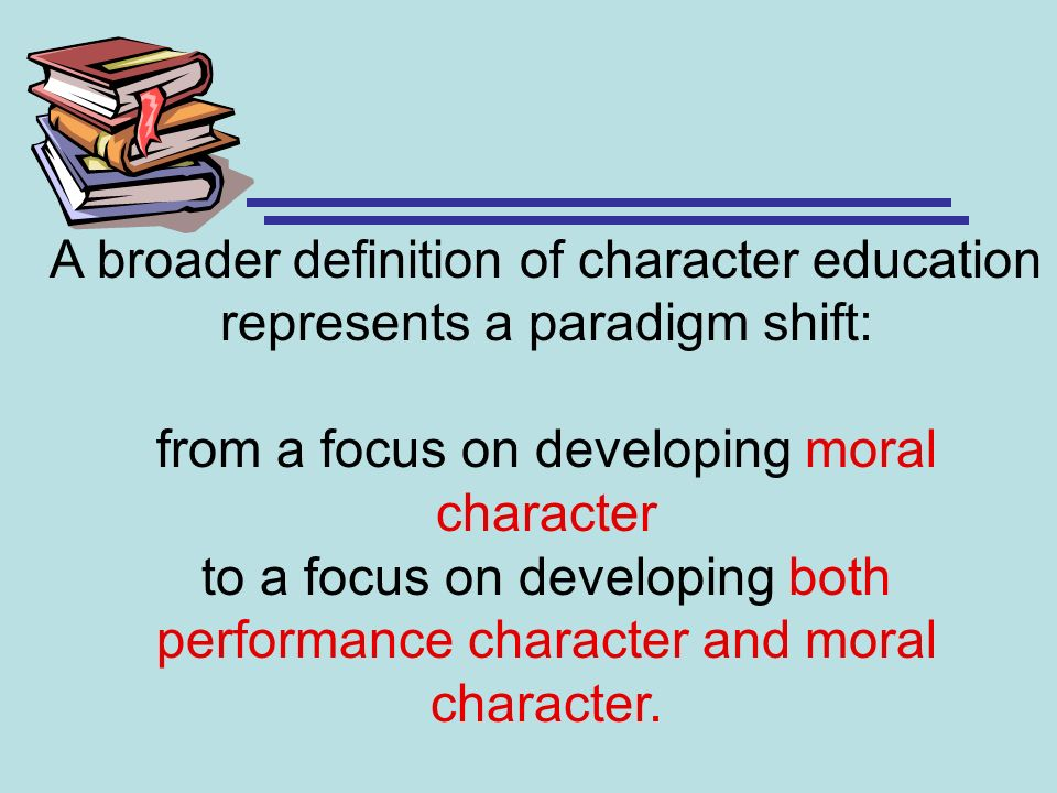 A broader definition of character education represents a paradigm shift: from a focus on developing moral character to a focus on developing both performance character and moral character.