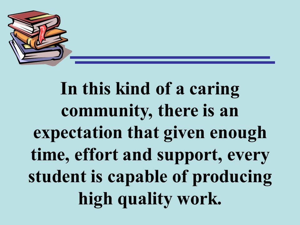 In this kind of a caring community, there is an expectation that given enough time, effort and support, every student is capable of producing high quality work.