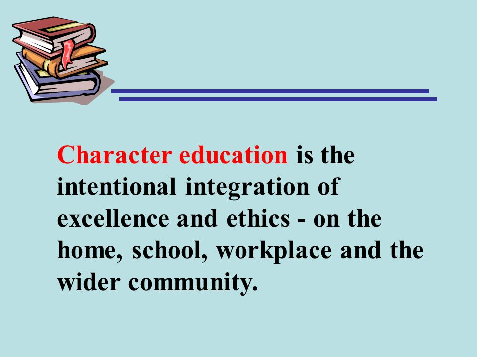 Character education is the intentional integration of excellence and ethics - on the home, school, workplace and the wider community.