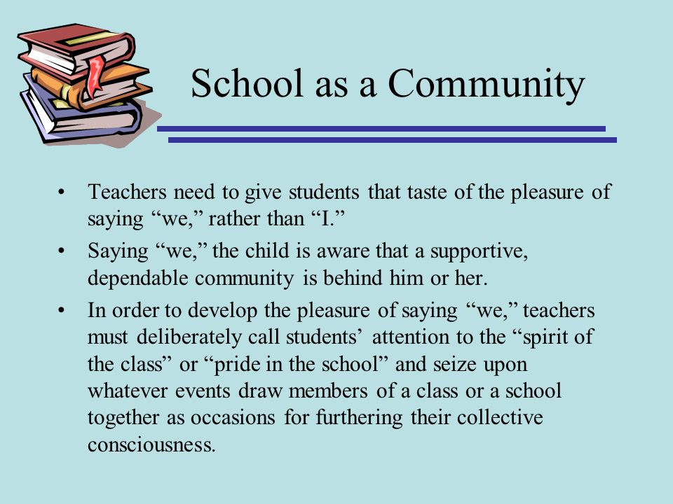 School as a Community Teachers need to give students that taste of the pleasure of saying we, rather than I.