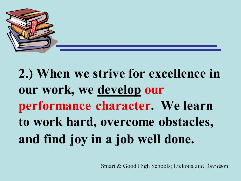 2.) When we strive for excellence in our work, we develop our performance character. We learn to work hard, overcome obstacles, and find joy in a job well done.