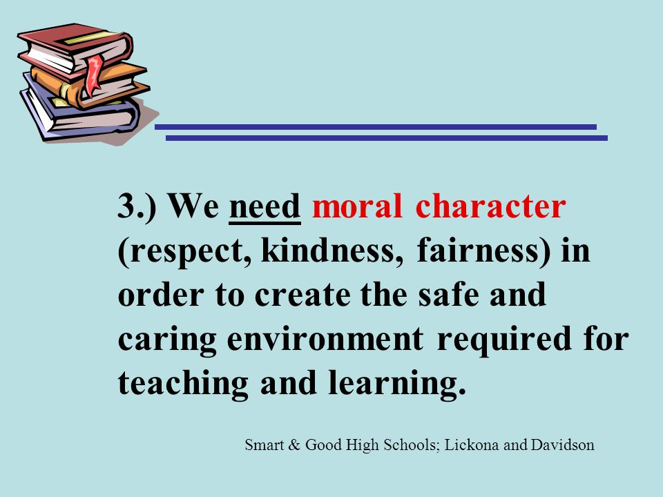 3.) We need moral character (respect, kindness, fairness) in order to create the safe and caring environment required for teaching and learning.