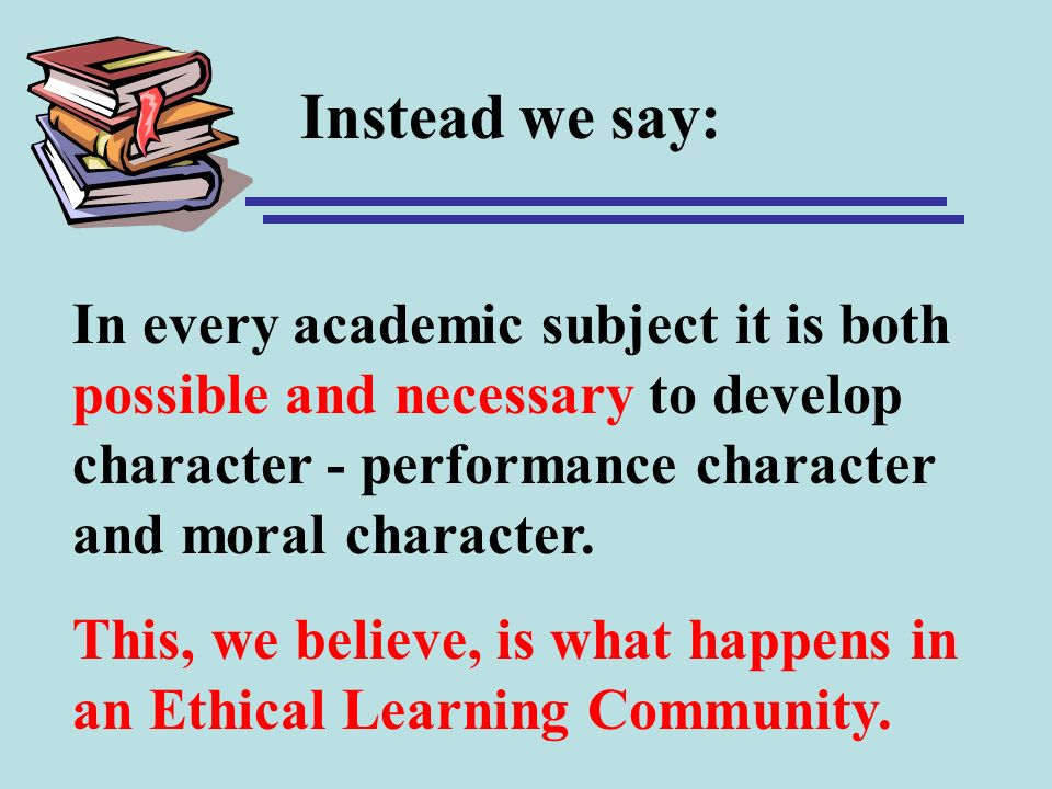 Instead we say: In every academic subject it is both possible and necessary to develop character - performance character and moral character.