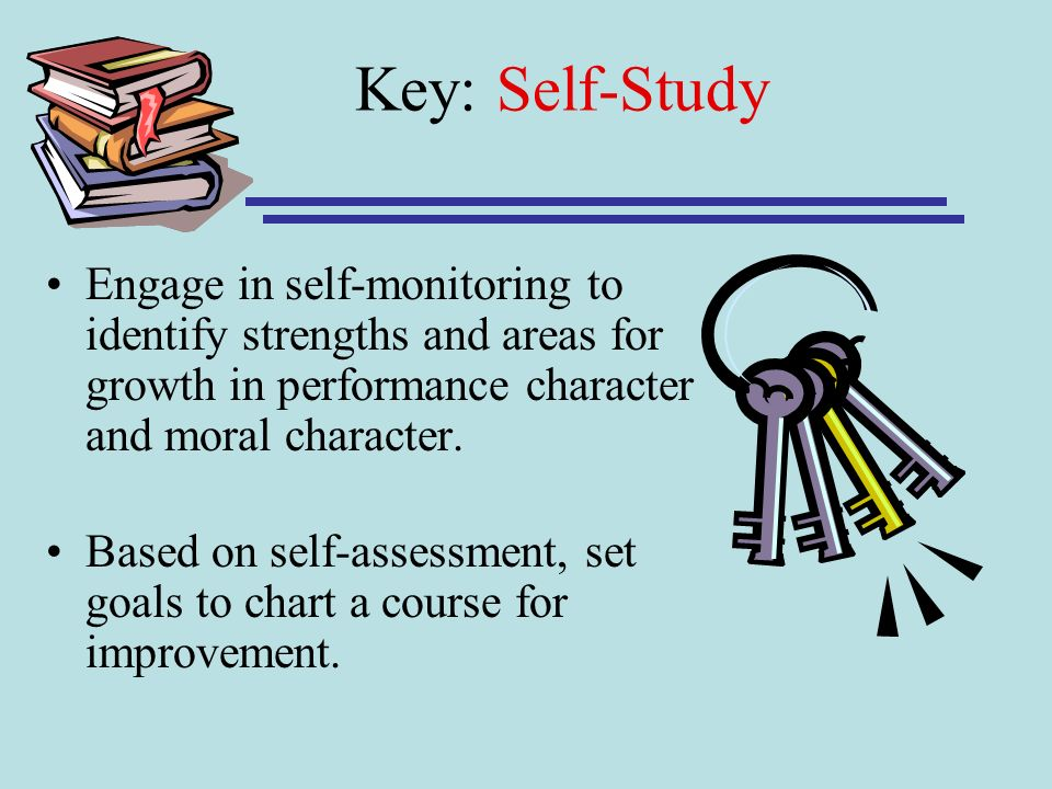 Key: Self-Study Engage in self-monitoring to identify strengths and areas for growth in performance character and moral character.