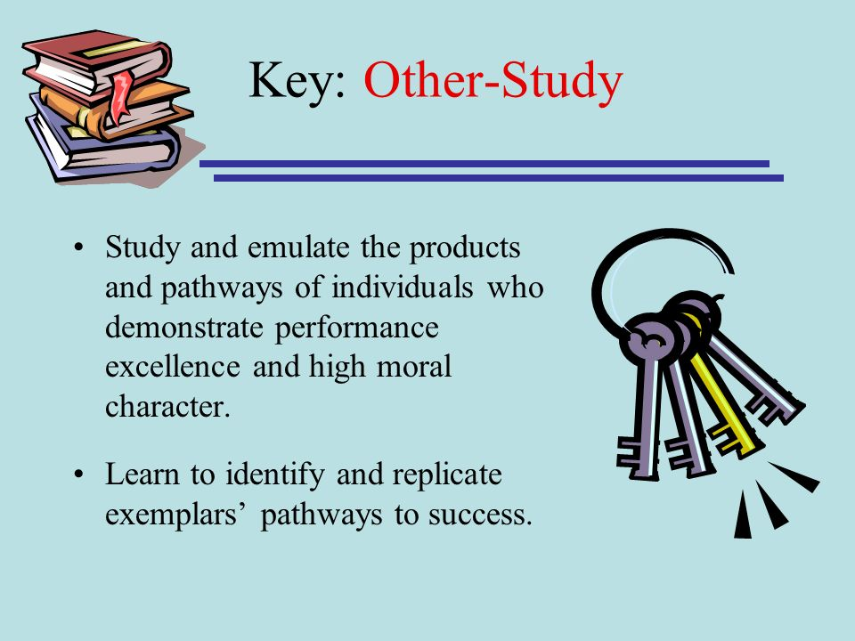 Key: Other-Study Study and emulate the products and pathways of individuals who demonstrate performance excellence and high moral character.