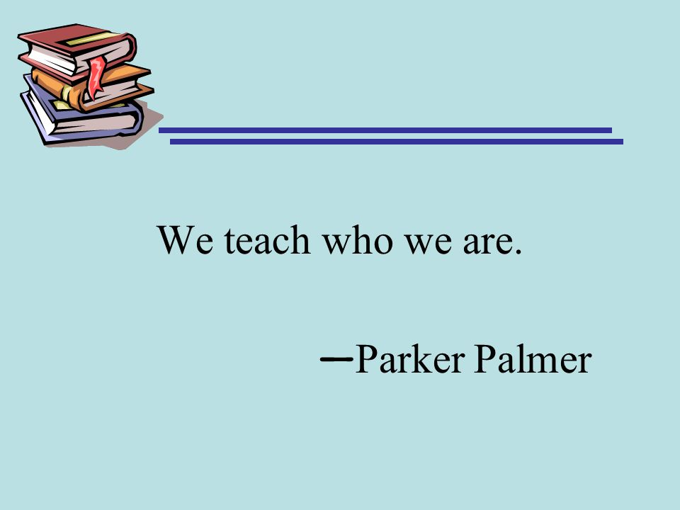 We teach who we are. —Parker Palmer