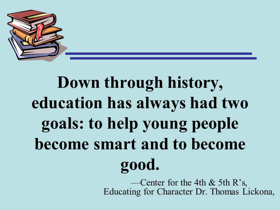 Down through history, education has always had two goals: to help young people become smart and to become good.