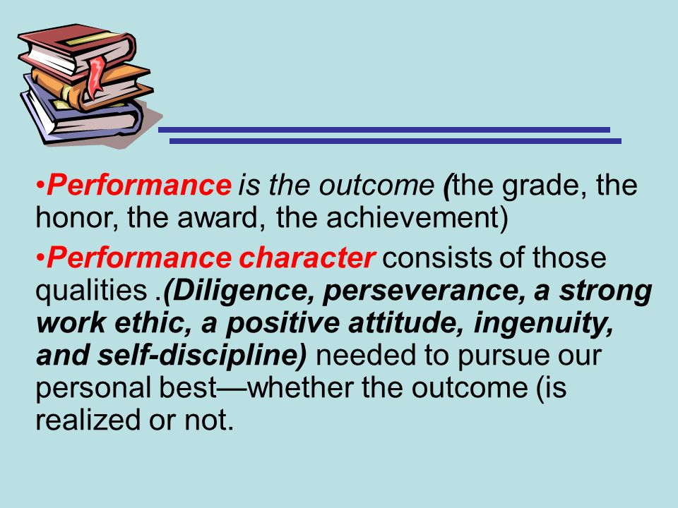 Performance is the outcome (the grade, the honor, the award, the achievement)