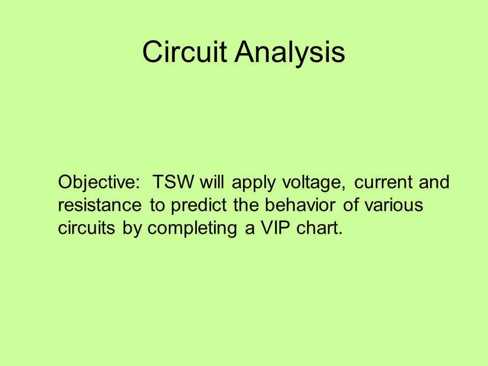 Circuit Analysis Objective: TSW will apply voltage, current and resistance to predict the behavior of various circuits by completing a VIP chart.