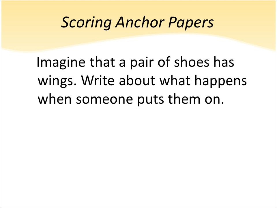 Scoring Anchor Papers Imagine that a pair of shoes has wings.