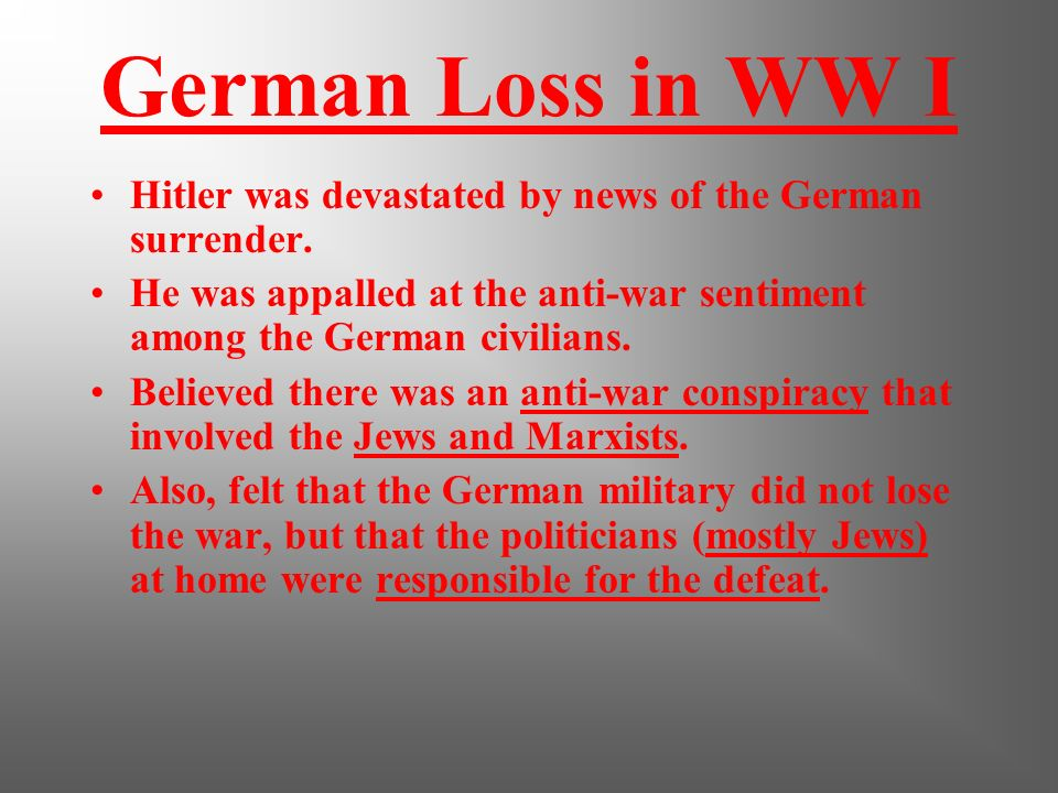 German Loss in WW I Hitler was devastated by news of the German surrender. He was appalled at the anti-war sentiment among the German civilians.