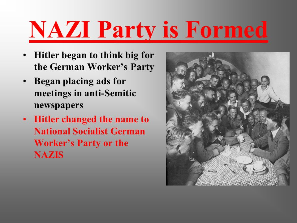 NAZI Party is Formed Hitler began to think big for the German Worker's Party. Began placing ads for meetings in anti-Semitic newspapers.